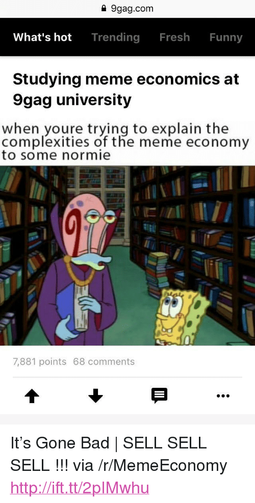 "Studying Meme: 1 9gag.com  What's hot Trending Fresh Funny  Studying meme economics at  9gag university  when youre trying to explain the  complexities of the meme economy  to some normie  7,881 points 68 comments <p>It&rsquo;s Gone Bad | SELL SELL SELL !!! via /r/MemeEconomy <a href=""http://ift.tt/2pIMwhu"">http://ift.tt/2pIMwhu</a></p>"