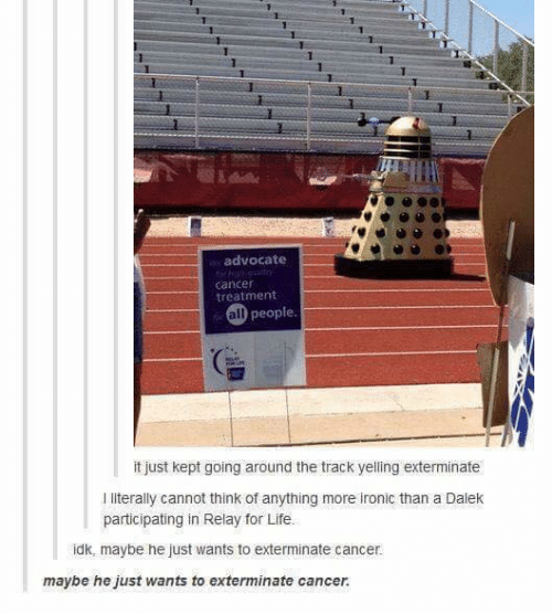 Ironic: 1  advocate  cancer  treatment  all people  it just kept going around the track yelling exterminate  I literally cannot think of anything more ironic than a Dalek  participating in Relay for Life.  idk, maybe he just wants to exterminate cancer.  maybe he just wants to exterminate cancer