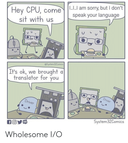 toon: |1.. am sorry, but I don't  Hey CPU, come  sit with us  speak your language  @System32Comics  brought  It's ok  we  translator for you  Driver  Driver  System32Comics  WEB  TOON  fO Wholesome I/O
