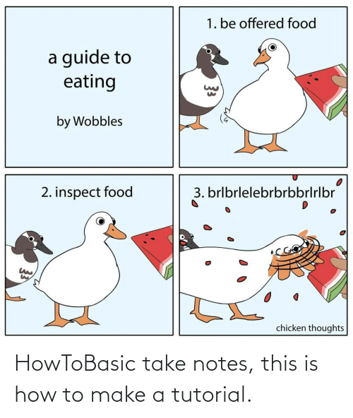 guide: 1. be offered food  a guide to  eating  by Wobbles  3. brlbrlelebrbrbbrlrlbr  2. inspect food  chicken thoughts  33 HowToBasic take notes, this is how to make a tutorial.