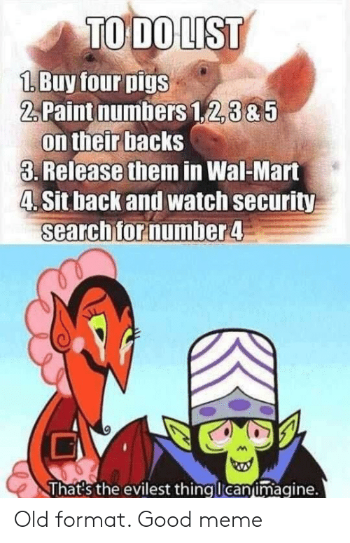 wal mart: 1.Buy four pigs  2,Paint numbers 1,2,3&5  on their backs  3. Release them in Wal-Mart  4. Sit back and watch security  searchfornumber4  lhats the evilest thingucanumagine. Old format. Good meme