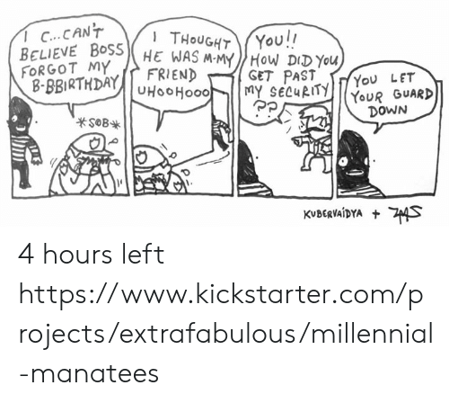 Kickstarter: 1 C...CANT  You!!  THOUGHT  BELIEVE BOSSHE WAS M-MYHOW DIDYOU  FRIEND  FORGOT MY  B-BBIRTHDAYUHOOHO00  GET PAST  MY SECURITY  You LET  YOUR GUARD  DOWN  sOB  KVBERVAIDYA S 4 hours left https://www.kickstarter.com/projects/extrafabulous/millennial-manatees