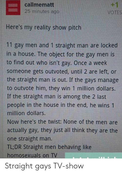 Among: +1  callmematt  25 minutes ago  VOTES  Here's my reality show pitch  11 gay men and 1 straight man are locked  in a house. The object for the gay men is  to find out who isn't gay. Once a week  someone gets outvoted, until 2 are left, or  the straight man is out. If the gays manage  to outvote him, they win 1 million dollars.  If the straight man is among the 2 last  people in the house in the end, he wins 1  million dollars.  Now here's the twist: None of the men are  actually gay, they just all think they are the  one straight man.  TL;DR Straight men behaving like  homosexuals on TV Straight gays TV-show