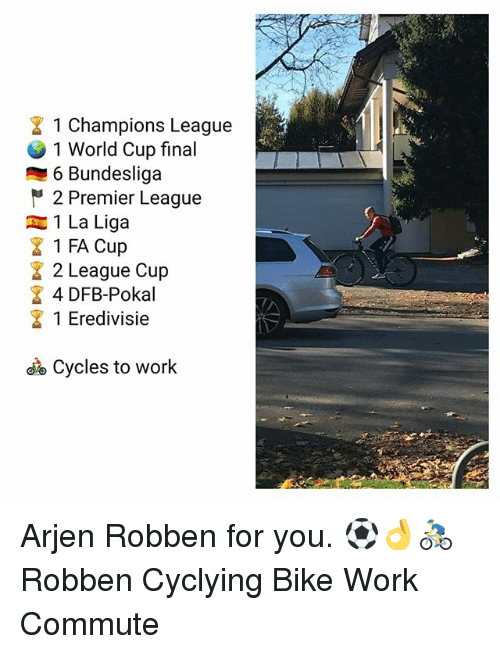 robben: 1 Champions League  1 World Cup final  6 Bundesliga  2 Premier League  1 La Liga  1 FA Cup  2 League Cup  4 DFB-Pokal  1 Eredivisie  Cycles to work Arjen Robben for you. ⚽️👌🚴♂️ Robben Cyclying Bike Work Commute