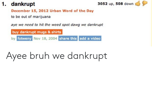 Ayee: 1. dankrupt  3052 up, 508 down  December 15, 2012 Urban Word of the Day  to be out of marijuana  aye we need to hit the weed spot dawg we dankrupt  buy dankrupt mugs & shirts  by fotweny Nov 18, 2004 share this add a video Ayee bruh we dankrupt
