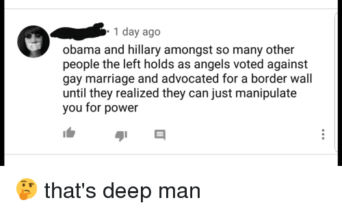 Marriage, Obama, and Angels: 1 day ago  obama and hillary amongst so many other  people the left holds as angels voted against  gay marriage and advocated for a border wall  until they realized they can just manipulate  you for power
