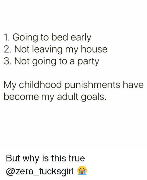 Funny, Goals, and My House: 1. Going to bed earlyy  2. Not leaving my house  3. Not going to a party  My childhood punishments have  become my adult goals. But why is this true @zero_fucksgirl 😭