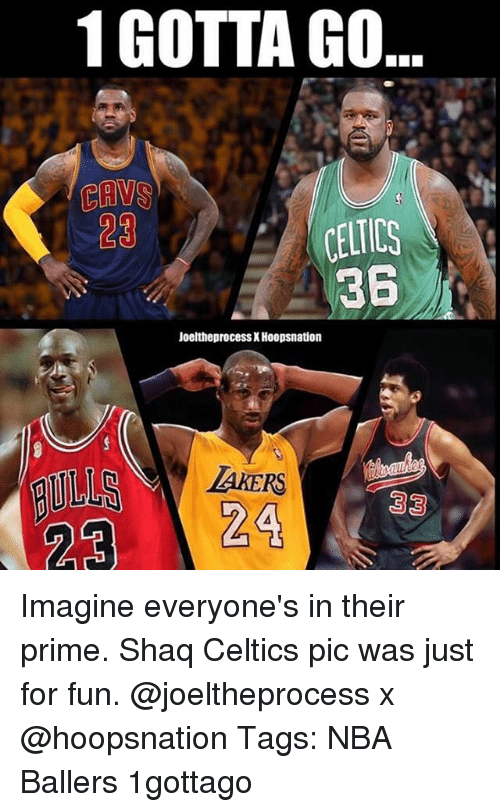 priming: 1 GOTTA GO  CAVS  23  361  Joeltheprocess X Hoopsnation  TAKERS Imagine everyone's in their prime. Shaq Celtics pic was just for fun. @joeltheprocess x @hoopsnation Tags: NBA Ballers 1gottago