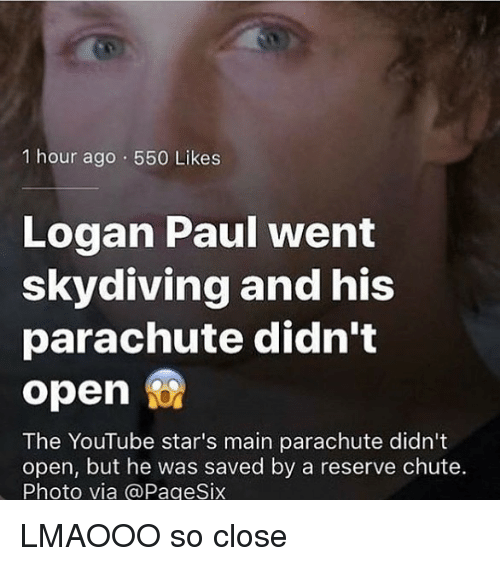 skydiving: 1 hour ago 550 Likes  Logan Paul went  skydiving and his  parachute didn't  open  The YouTube star's main parachute didn't  open, but he was saved by a reserve chute.  Photo via @PageSix LMAOOO so close