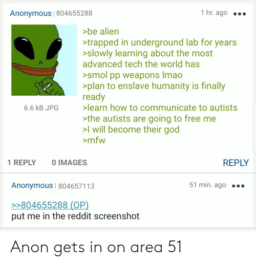 Autists: 1 hr. ago  Anonymous | 804655288  >be alien  >trapped in underground lab for years  >slowly learning about the most  advanced tech the world has  >smol pp weapons Imao  >plan to enslave humanity is finally  ready  >learn how to communicate to autists  6.6 kB JPG  >the autists are going to free me  >l will become their god  mfw  REPLY  O IMAGES  1 REPLY  51 min. ago  Anonymous | 804657113  >>804655288 (OP)  put me in the reddit screenshot Anon gets in on area 51
