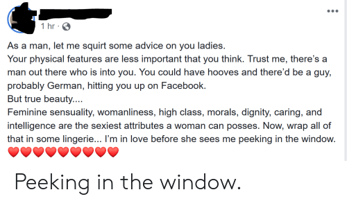 Advice, Facebook, and Love: 1 hr  As a man, let me squirt some advice on you ladies.  Your physical features are less important that you think. Trust me, there's a  man out there who is into you. You could have hooves and there'd be a guy,  probably German, hitting you up on Facebook.  But true beauty....  Feminine sensuality, womanliness, high class, morals, dignity, caring, and  intelligence are the sexiest attributes a woman can posses. Now, wrap all of  that in some lingerie... I'm in love before she sees me  peeking in the window. Peeking in the window.