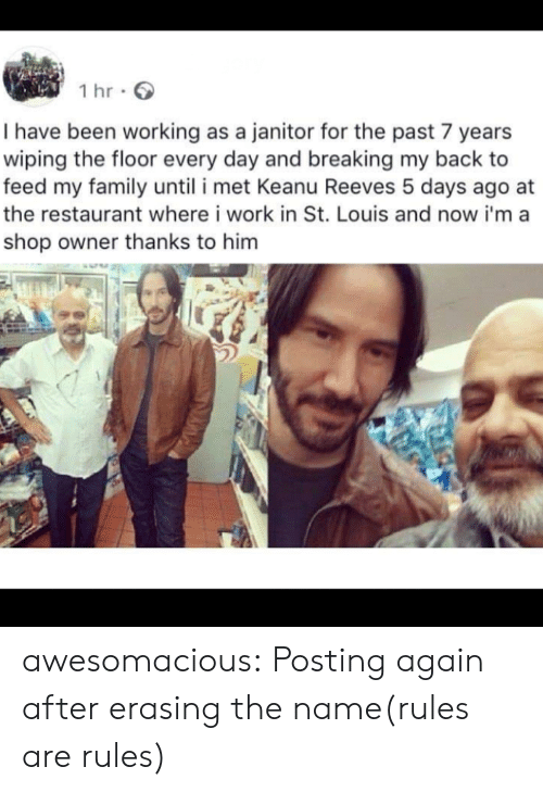 Family, Tumblr, and Work: 1 hr  I have been working as a janitor for the past 7 years  wiping the floor every day and breaking my back to  feed my family until i met Keanu Reeves 5 days ago  the restaurant where i work in St. Louis and now i'ma  shop owner thanks to him awesomacious:  Posting again after erasing the name(rules are rules)