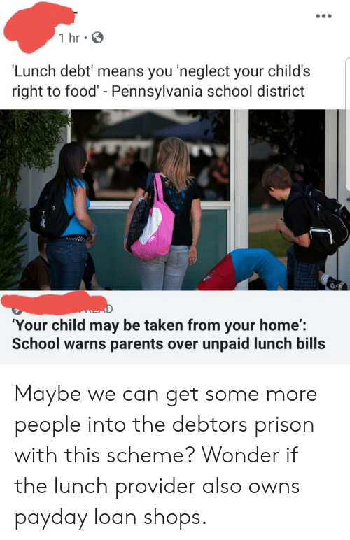 Food, Parents, and School: 1 hr  'Lunch debt' means you 'neglect your child's  right to food' - Pennsylvania school district  NEAD  'Your child may be taken from your home':  School warns parents over unpaid lunch bills Maybe we can get some more people into the debtors prison with this scheme? Wonder if the lunch provider also owns payday loan shops.
