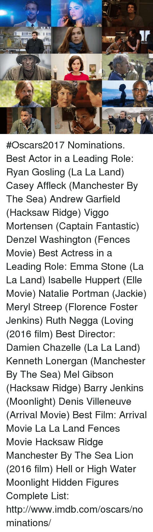 Oscar Nominations: 1 I #Oscars2017 Nominations.  Best Actor in a Leading Role: Ryan Gosling (La La Land) Casey Affleck (Manchester By The Sea) Andrew Garfield (Hacksaw Ridge) Viggo Mortensen (Captain Fantastic) Denzel Washington (Fences Movie)  Best Actress in a Leading Role: Emma Stone (La La Land) Isabelle Huppert (Elle Movie) Natalie Portman (Jackie) Meryl Streep (Florence Foster Jenkins) Ruth Negga (Loving (2016 film)   Best Director: Damien Chazelle (La La Land) Kenneth Lonergan (Manchester By The Sea) Mel Gibson (Hacksaw Ridge) Barry Jenkins (Moonlight) Denis Villeneuve (Arrival Movie)  Best Film: Arrival Movie La La Land Fences Movie Hacksaw Ridge Manchester By The Sea Lion (2016 film) Hell or High Water Moonlight Hidden Figures  Complete List: http://www.imdb.com/oscars/nominations/
