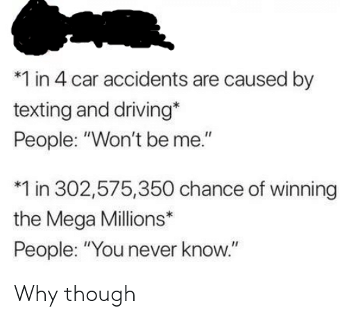 "Driving, Texting, and Mega: *1 in 4 car accidents are caused by  texting and driving*  People: ""Won't be me.""  1 in 302,575,350 chance of winning  the Mega Millions*  People: ""You never know."" Why though"