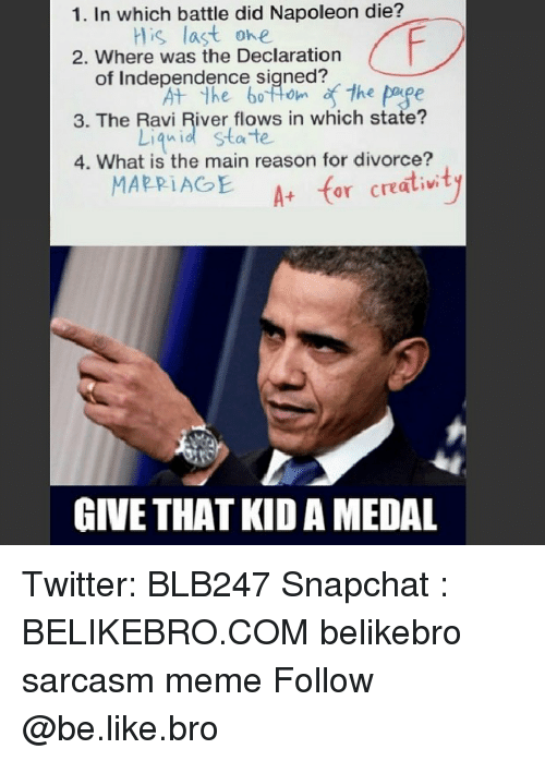 the maine: 1. In which battle did Napoleon die?  is last ohe  2. Where was the Declaration  of Independence sined  the page  3. The Ravi River flows in which state?  Liqnid state  4. What is the main reason for divorce?  A for cratiwty  GIVE THAT KID A MEDAL Twitter: BLB247 Snapchat : BELIKEBRO.COM belikebro sarcasm meme Follow @be.like.bro