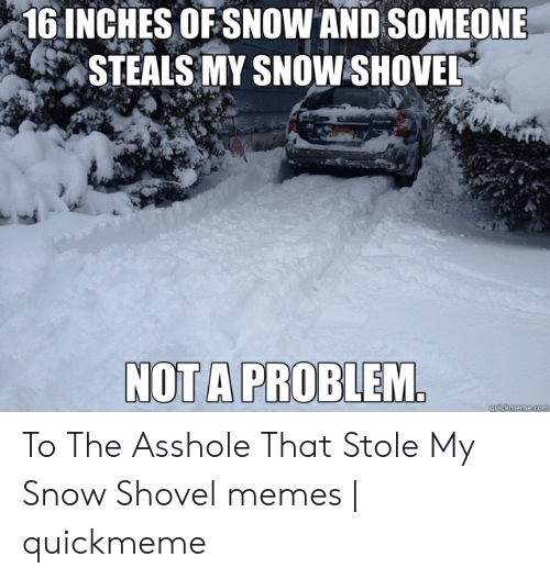 Memes, Snow, and Asshole: 1 INCHES OFSNOW AND SOMEONE  STEALS MY SNOW SHOVEL  NOT A PROBLEM To The Asshole That Stole My Snow Shovel memes | quickmeme