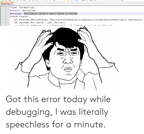 AT-AT: 1 Inner Exception:  2 Source: mscorlib  3 Message: Nullable object must have a value.  4 Stack trace:  5  System. ThrowHelper.ThrowInvalidoperationException (ExceptionResource  System. Nullable'1.get_Value ()  resource)  at  at  7 Got this error today while debugging, I was literally speechless for a minute.