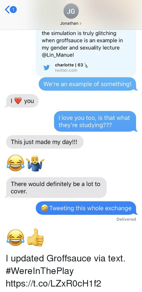 Definitely, Love, and Memes: 1  JG  Jonathan >  the simulation is truly glitching  when groffsauce is an example in  my gender and sexuality lecture  @Lin_Manuel  charlotte l 63  twitter.com  We're an example of something!  you  I love you too, is that what  they're studying???  This just made my day!!!  There would definitely be a lot to  cover.  Tweeting this whole exchange  Delivered I updated Groffsauce via text.  #WereInThePlay https://t.co/LZxR0cH1f2
