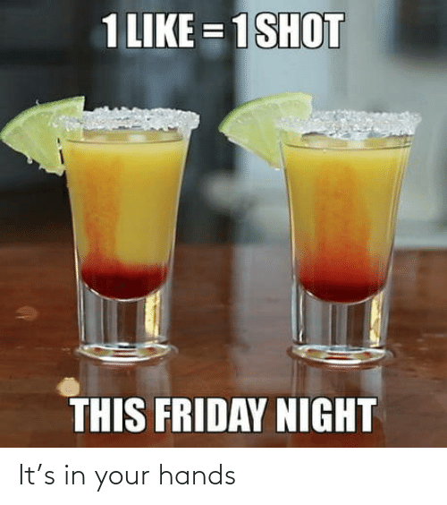 Friday: 1 LIKE = 1SHOT  THIS FRIDAY NIGHT It's in your hands