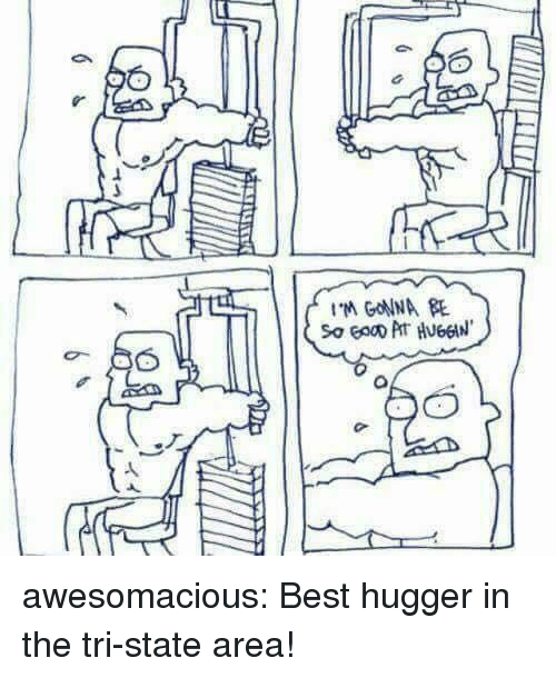Tumblr, Best, and Blog: 1:  M GONNA E awesomacious:  Best hugger in the tri-state area!