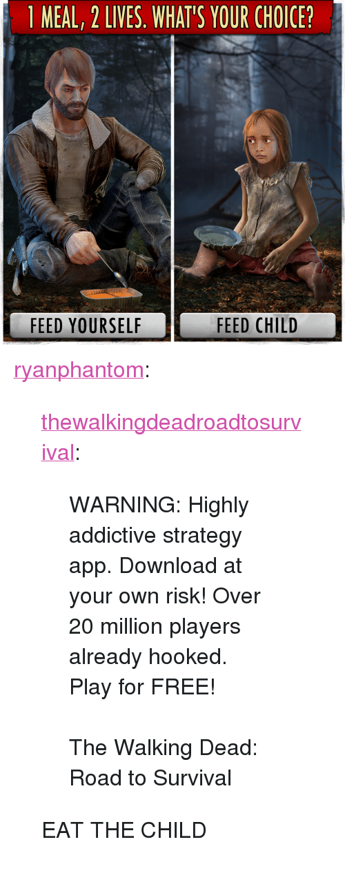 """The Walking Dead, Tumblr, and Blog: 1 MEAL, 2 LIVES. WHAT'S YOUR CHOICE?  FEED YOURSELF  FEED CHILD <p><a href=""""http://ryanphantom.tumblr.com/post/165369893351/thewalkingdeadroadtosurvival-warning-highly"""" class=""""tumblr_blog"""">ryanphantom</a>:</p><blockquote> <p><a href=""""http://thewalkingdeadroadtosurvival.tumblr.com/post/162682199696/warning-highly-addictive-strategy-app-download"""" class=""""tumblr_blog"""">thewalkingdeadroadtosurvival</a>:</p>  <blockquote> <p>WARNING: Highly addictive strategy app. Download at your own risk! Over 20 million players already hooked. Play for FREE!<br/></p> <p><br/>The Walking Dead: Road to Survival</p> </blockquote>  <p>EAT THE CHILD</p> </blockquote>"""