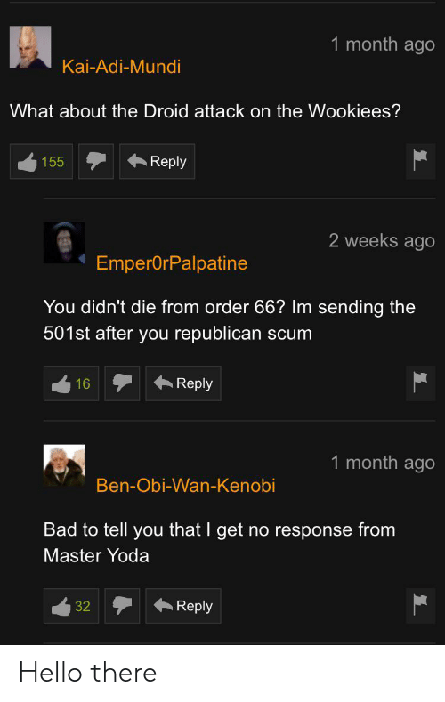Bad, Hello, and Obi-Wan Kenobi: 1 month ago  Kai-Adi-Mundi  What about the Droid attack on the Wookiees?  Reply  155  2 weeks ago  EmperOrPalpatine  You didn't die from order 66? Im sending the  501st after you republican scum  Reply  16  1 month ago  Ben-Obi-Wan-Kenobi  Bad to tell you that I get no response from  Master Yoda  Reply  32 Hello there