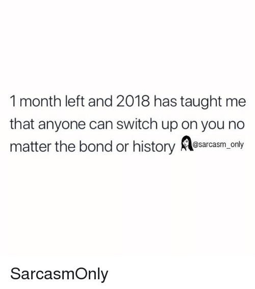 Funny, Memes, and History: 1 month left and 2018 has taught me  that anyone can switch up on you no  matter the bond or history Asarcaam,.cny SarcasmOnly