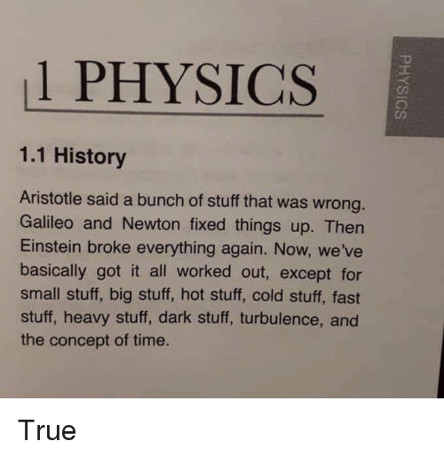 galileo: 1 PHYSICS  1.1 History  Aristotle said a bunch of stuff that was wrong  Galileo and Newton fixed things up. Then  Einstein broke everything again. Now, we've  basically got it all worked out, except for  small stuff, big stuff, hot stuff, cold stuff, fast  stuff, heavy stuff, dark stuff, turbulence, and  the concept of time. True