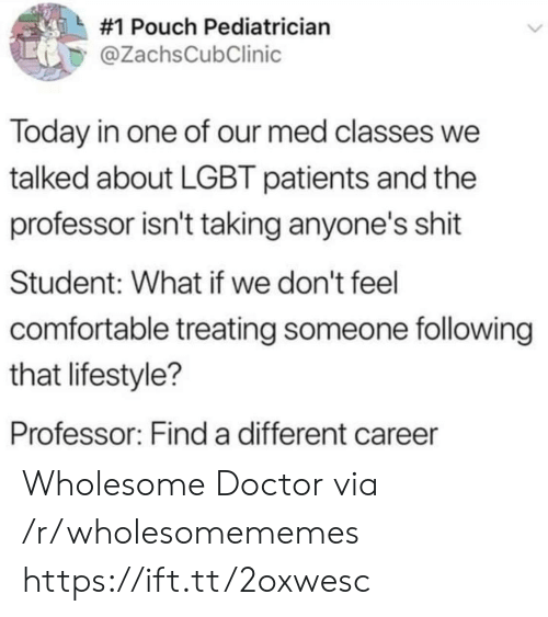 Lifestyle:  #1 Pouch Pediatrician  @ZachsCubClinic  Today in one of our med classes we  talked about LGBT patients and the  professor isn't taking anyone's shit  Student: What if we don't feel  comfortable treating someone following  that lifestyle?  Professor: Find a different career Wholesome Doctor via /r/wholesomememes https://ift.tt/2oxwesc