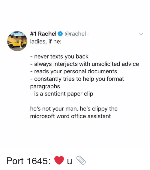 Paragraphs:  #1 Rachel+ @rachel  ladies, if he:  - never texts you back  always interjects with unsolicited advice  reads your personal documents  - constantly tries to help you format  paragraphs  is a sentient paper clip  he's not your man. he's clippy the  microsoft word office assistant Port 1645: ❤️ u 📎