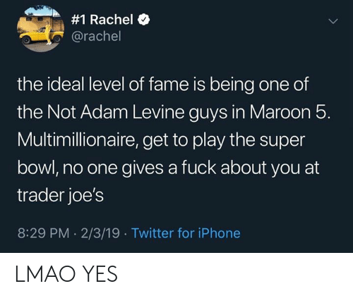 Iphone, Lmao, and Memes:  #1 Rachel  @rachel  the ideal level of fame is being one of  the Not Adam Levine guys in Maroon 5.  Multimillionaire, get to play the super  bowl, no one gives a fuck about you at  trader joe's  8:29 PM 2/3/19 Twitter for iPhone LMAO YES