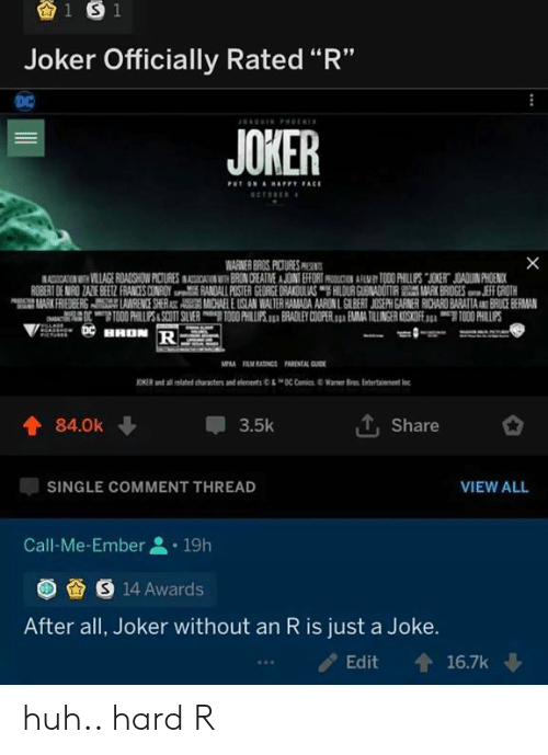 "guid: 1 S 1  Joker Officially Rated ""R""  DC  AGIN Pt  JOKER  PUT ON AHAPPY FACE  SCTORE  X  WARNER BROS PICTURES PR  ASSICATION VILLAGE ROADSHOW PICTURES INASOSIAIN BRON CREATNE A JOINT EFFORT AMY TOO0 PHILLUPS JOKERT JOADUIN PHOENICK  ROBERT DE MIRO ZAZE BEEZ FRANCES CONROY RANDALL POSTER GEORGE DRAKOULAS HILOUR GUENADOTIRMARK BRIDGES JEFF GROTH  MARK FRIEDBERS AWRENCE SHERAST AMCHAEL E USLAN WALTER HAMADA AARON L GILBERT JOSEPH GARNER RICHARD BARATTAAND BRUCE BERMAN  OTO00 HILPS&SCOTT SLVER O0 PHILUPS. BRADLEY COOPER. EMA TILLINGER KOSKOFE TOO0 PHILLIPS  HHON R  MPA RM RATINGS PARENTAL GUID  JONER and ai te characte an enns C CiWarer  Bras Enter  tainent  T, Share  84.0k  3.5k  VIEW ALL  SINGLE COMMENT THREAD  Call-Me-Ember  19h  S 14 Awards  After all, Joker without an R is just a Joke.  16.7k  Edit huh.. hard R"