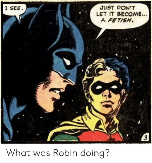 Robin, Fetish, and What: 1 SEE  JUST DON'T  LET IT BECOME...  A FETISH.  3 What was Robin doing?