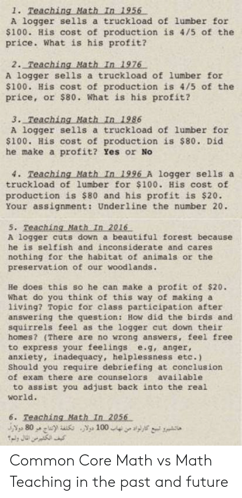 Common Core Math Meme: 1. Teaching Math In 1956  A logger sells a truckload of lumber for  $100. His cost of production is 4/5 of the  price. What is his profit?  2. Teaching Math In 1976  A logger sells a truckload of lumber for  100. His cost of production is 4/5 of the  price, or $80. What is his profit?  A logger sells a truckload of lumber for  $100. His cost of production is s80. Did  he make a profit? Yes or No  4. Teaching Math In 1996 A logger sells a  truckload of lumber for $100. His cost of  production is $80 and his profit is $20.  Your assignment: Underline the number 20.  5. Teaching Math In 2016  A logger cuts don a beautiful forest because  he is selfish and inconsiderate and cares  nothing for the habitat of animals or the  preservation of our woodlands.  He does this so he can make a profit of $20.  What do you think of this way of making a  living? Topic for class participation after  answering the question: How did the birds and  squirrels feel as the logger cut down their  homes? (There are no wrong answers, feel free  to express your feelings e.g, anger,  anxiety, inadequacy, helplessness etc.)  Should you require debriefing at conclusion  of exam there are counselors available  to assist you adjust back into the rea.l  world.  6. Teaching Hath In 2056  80 100 Common Core Math vs Math Teaching in the past and future