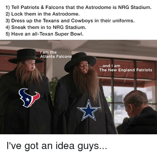 Atlanta Falcon: 1) Tell Patriots & Falcons that the Astrodome is NRG Stadium.  2) Lock them in the Astrodome.  3) Dress up the Texans and Cowboys in their uniforms.  4) sneak them in to NRG Stadium.  5) Have an all-Texan Super Bowl.  am the  Atlanta Falcon  and I am  The New England Patriots I've got an idea guys...