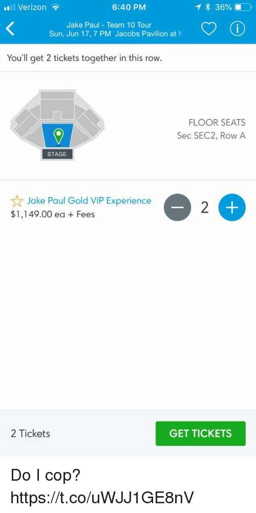 Funny, Verizon, and Experience: 1 Verizon  6:40 PM  Jake Paul Team 10 Tour  Sun, Jun 17, 7 PM Jacobs Pavilion at N  You'll get 2 tickets together in this row.  FLOOR SEATS  Sec SEC2, Row A  STAGE  ☆ Jake Paul Gold VIP Experience  $1,149.00 ea Fees  2 Tickets  GET TICKETS Do I cop? https://t.co/uWJJ1GE8nV