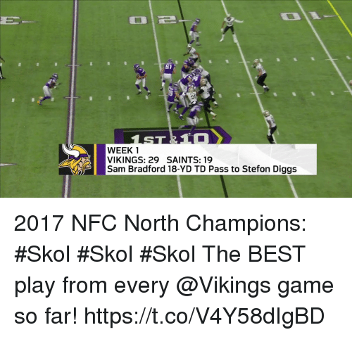 Memes, New Orleans Saints, and Best: 1  WEEK 1  VIKINGS: 29 SAINTS: 19  Sam Bradford 18-YD TD Pass to Stefon Diggs 2017 NFC North Champions: #Skol #Skol #Skol  The BEST play from every @Vikings game so far! https://t.co/V4Y58dIgBD