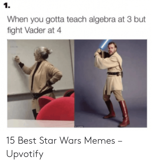 vader: 1.  When you gotta teach algebra at 3 but  fight Vader at 4 15 Best Star Wars Memes – Upvotify