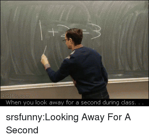 looking away: -1  When you look away for a second during class srsfunny:Looking Away For A Second