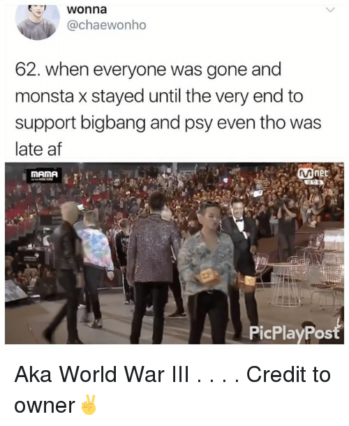 Af, Memes, and World: 1 Wonna  @chaewonho  62. Wheneveryone was gone and  monsta x stayed until the very end to  support bigbang and psy even tho was  late af  Mnet  MAMA  OS Aka World War III . . . . Credit to owner✌
