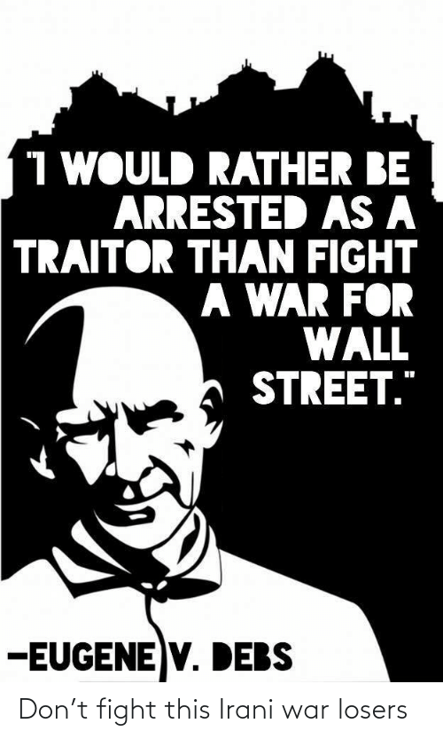 "rather: 1 WOULD RATHER BE  ARRESTED AS A  TRAITOR THAN FIGHT  A WAR FOR  WALL  STREET.""  -EUGENE V. DEBS Don't fight this Irani war losers"