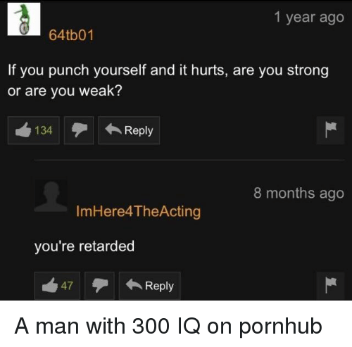 Pornhub, Retarded, and Strong: 1 year ago  64tb01  If you punch yourself and it hurts, are you strong  or are you weak?  134 Reply  8 months ago  ImHere4TheActing  you're retarded  47Reply A man with 300 IQ on pornhub