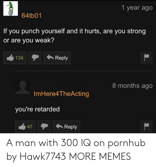 Dank, Memes, and Pornhub: 1 year ago  64tb01  If you punch yourself and it hurts, are you strong  or are you weak?  134 Reply  8 months ago  ImHere4TheActing  you're retarded  47Reply A man with 300 IQ on pornhub by Hawk7743 MORE MEMES