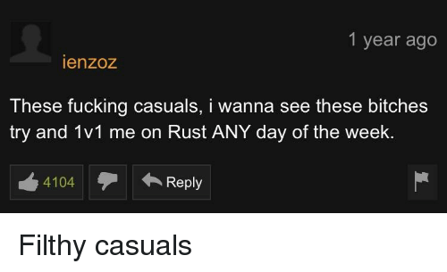 Fucking Casuals: 1 year ago  ienzoz  These fucking casuals, i wanna see these bitches  try and 1v1 me on Rust ANY day of the week.  4104Reply