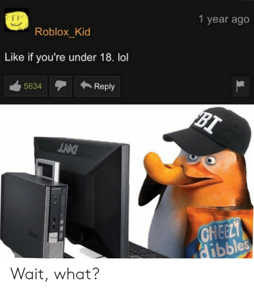 Lol, Roblox, and Kid: 1 year ago  Roblox_Kid  Like if you're under 18. lol  Reply  5634  BI  DOIT  CHEELY  dibbles Wait, what?