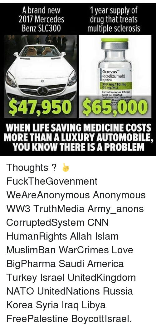 multiple sclerosis: 1 year supply of  A brand new  2017 Mercedes  drug that treats  Benz SLC300  multiple sclerosis  0crevus  ocrelizumab)  For Intra  Must Be Diluted  Single Dose Vial  $4,950 WHEN LIFESAVING MEDICINE COSTS  MORE THANALUXURY AUTOMOBILE,  YOU KNOW THERE ISA PROBLEM Thoughts ? ☝ FuckTheGovenment WeAreAnonymous Anonymous WW3 TruthMedia Army_anons CorruptedSystem CNN HumanRights Allah Islam MuslimBan WarCrimes Love BigPharma Saudi America Turkey Israel UnitedKingdom NATO UnitedNations Russia Korea Syria Iraq Libya FreePalestine BoycottIsrael.
