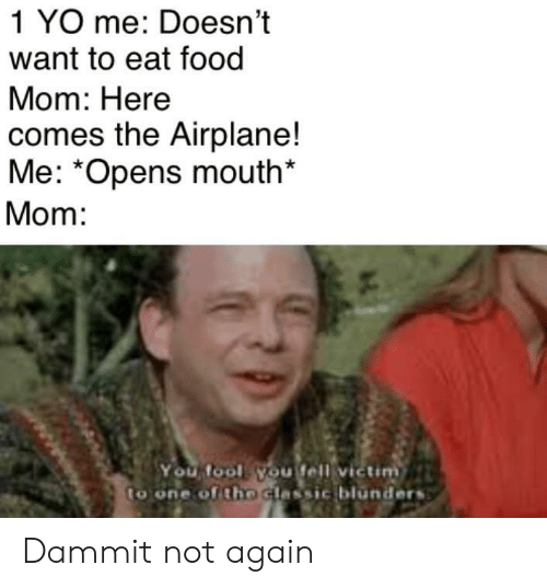 Food, Yo, and Airplane: 1 YO me: Doesn't  want to eat food  Mom: Here  comes the Airplane!  Me: *Opens mouth*  Mom:  You fool you fell victim  to one of tho Glassic blúnders Dammit not again