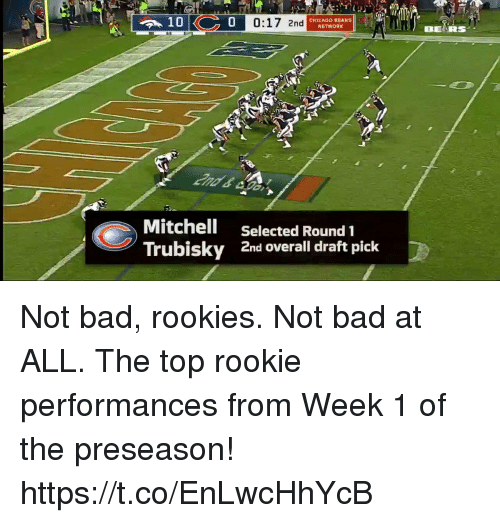 Mitchell Trubisky: 10  0  0:17 2nd  CHICAGO BEARSb  NETWORK  IBEARS  Mitchell  Trubisky  Selected Round 1  2nd overall draft pick Not bad, rookies. Not bad at ALL.  The top rookie performances from Week 1 of the preseason! https://t.co/EnLwcHhYcB