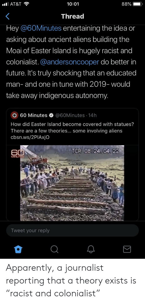 """Apparently, Easter, and Future: 10:01  Thread  Hey @60Minutes entertaining the idea or  88%  asking about ancient aliens building the  Moai of Easter Island is hugely racist and  colonialist. @andersoncooper do better in  future. It's truly shocking that an educated  man- and one in tune with 2019- would  take away indigenous autonomy.  O 60 Minutes @60Minutes 14h  How did Easter Island become covered with statues?  There are a few theories... some involving aliens  cbsn.ws/2PIAxjo  TCR 08:24. 04 22  60  Tweet your reply Apparently, a journalist reporting that a theory exists is """"racist and colonialist"""""""